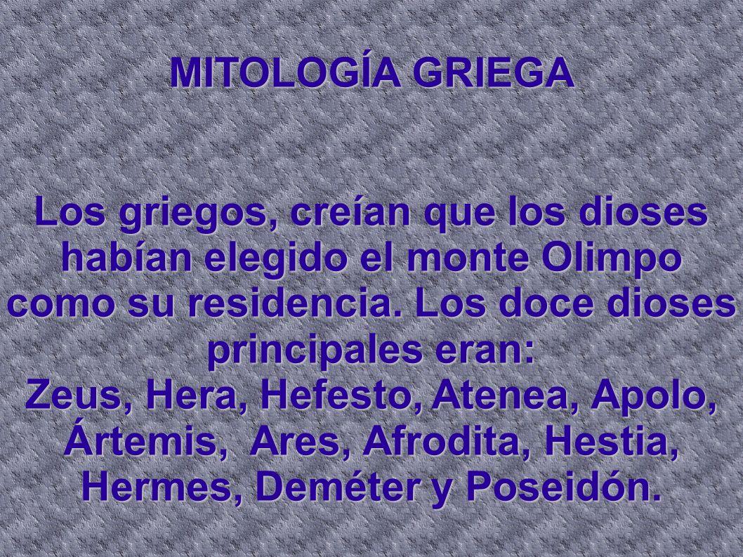 MITOLOGÍA GRIEGA Los griegos, creían que los dioses habían elegido el monte Olimpo como su residencia. Los doce dioses principales eran: Zeus, Hera, H