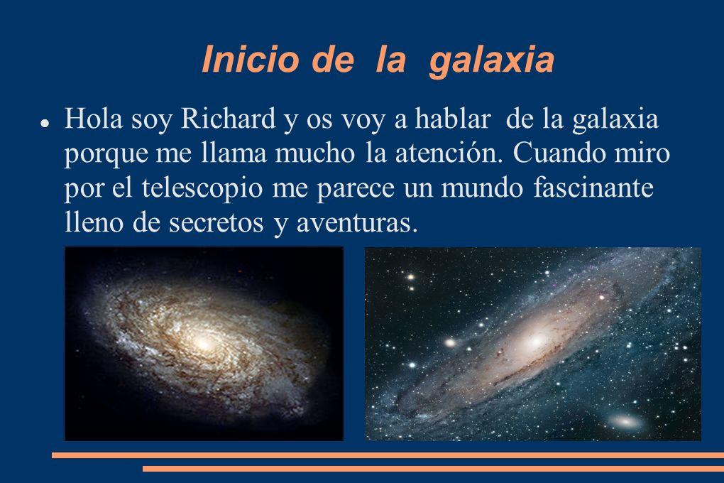 Inicio de la galaxia Hola soy Richard y os voy a hablar de la galaxia porque me llama mucho la atención. Cuando miro por el telescopio me parece un mu