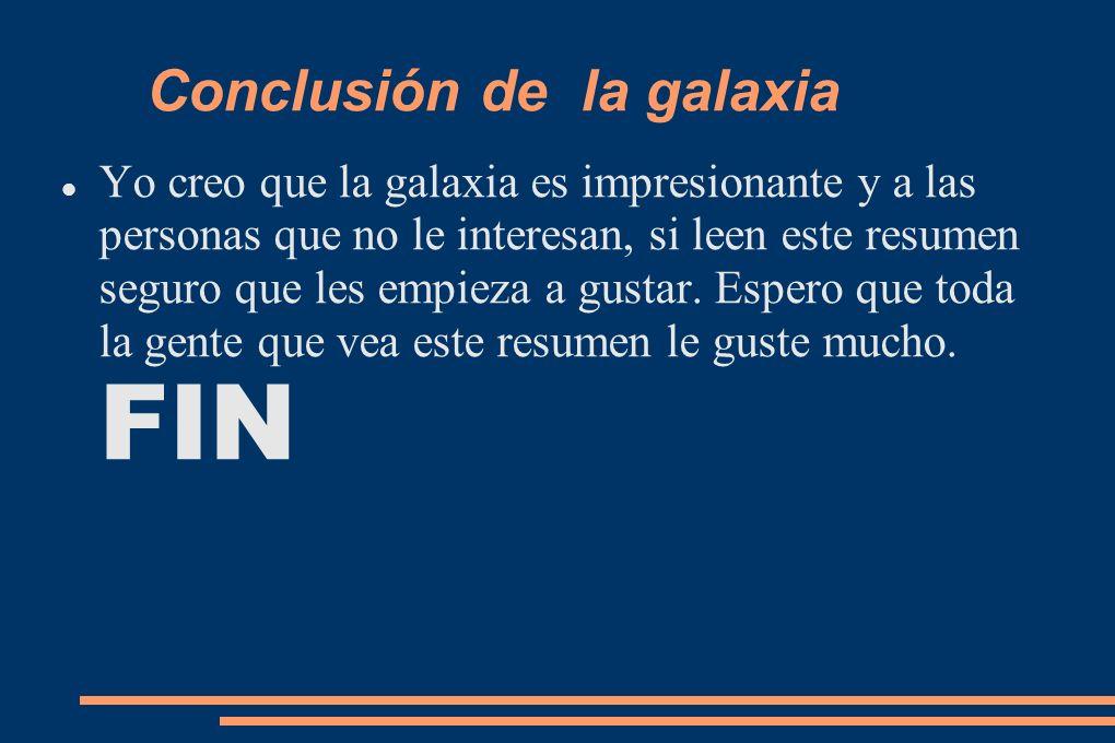 Conclusión de la galaxia Yo creo que la galaxia es impresionante y a las personas que no le interesan, si leen este resumen seguro que les empieza a g