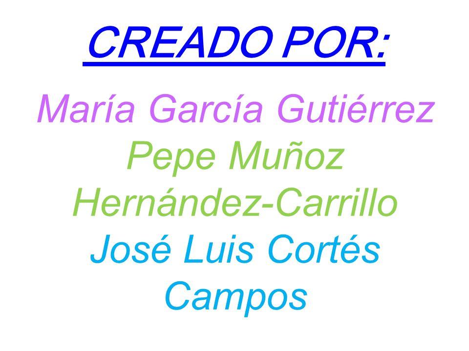 CREADO POR: María García Gutiérrez Pepe Muñoz Hernández-Carrillo José Luis Cortés Campos