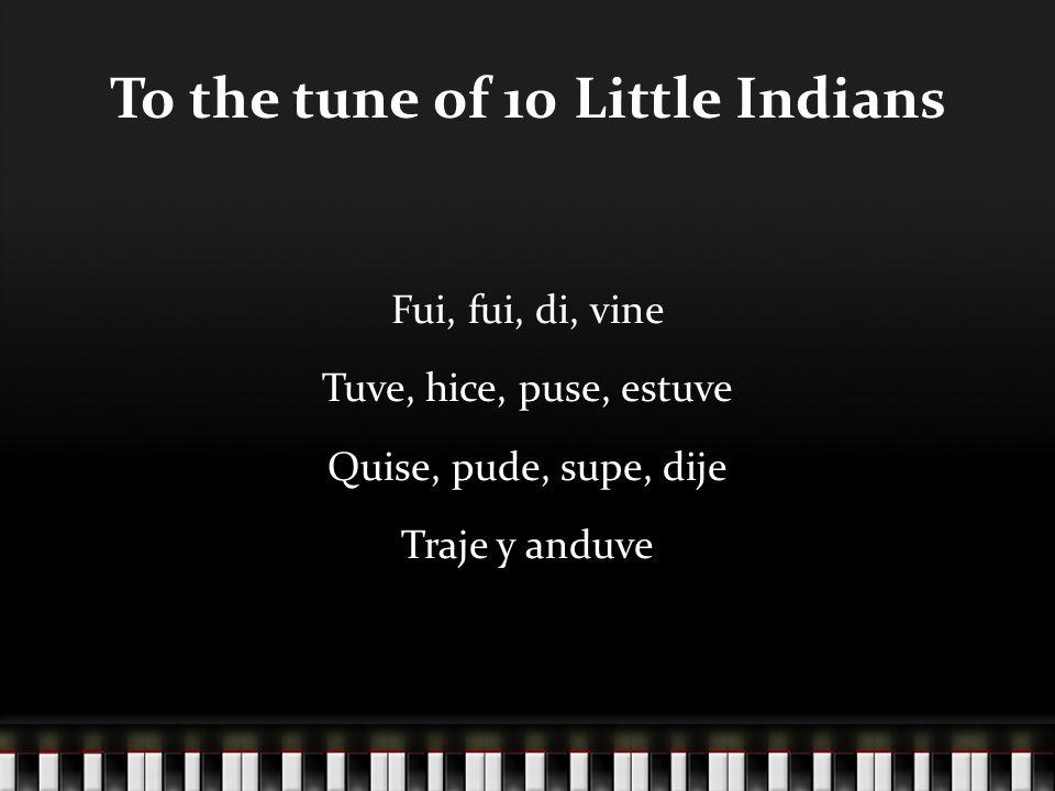 To the tune of 10 Little Indians Fui, fui, di, vine Tuve, hice, puse, estuve Quise, pude, supe, dije Traje y anduve