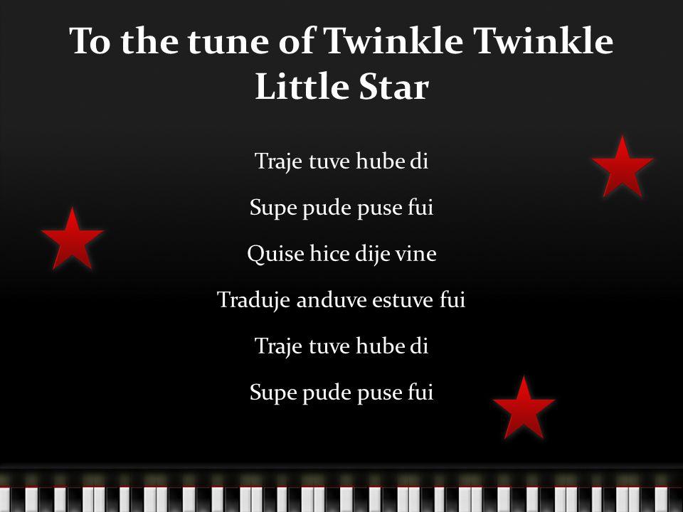 To the tune of Twinkle Twinkle Little Star Traje tuve hube di Supe pude puse fui Quise hice dije vine Traduje anduve estuve fui Traje tuve hube di Sup