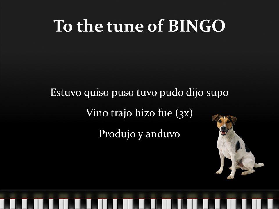 To the tune of BINGO Estuvo quiso puso tuvo pudo dijo supo Vino trajo hizo fue (3x) Produjo y anduvo