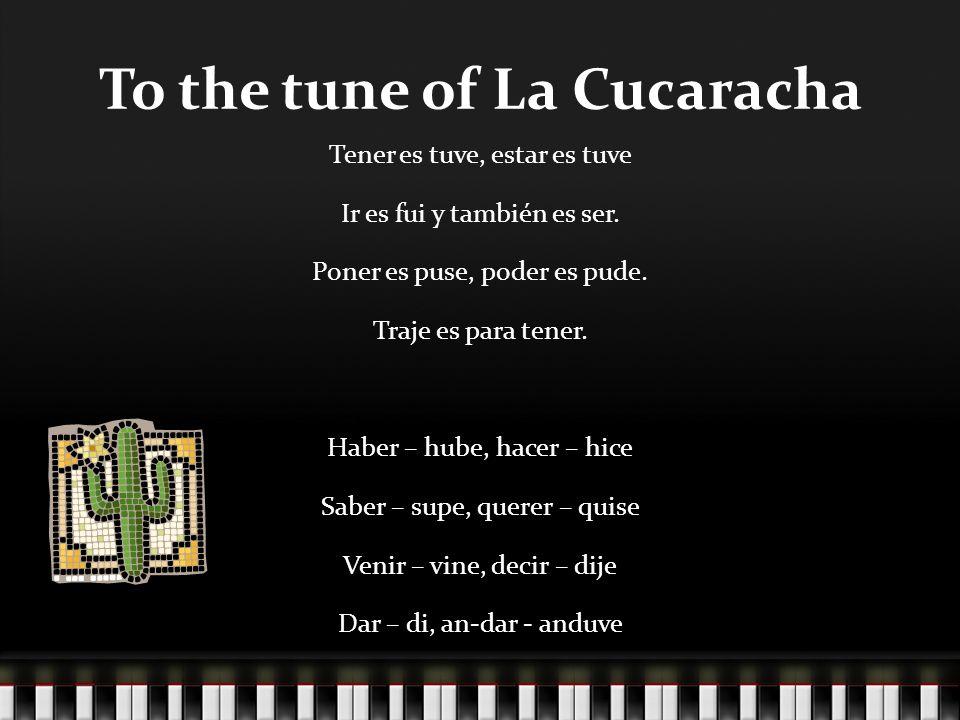 To the tune of La Cucaracha Tener es tuve, estar es tuve Ir es fui y también es ser. Poner es puse, poder es pude. Traje es para tener. Haber – hube,