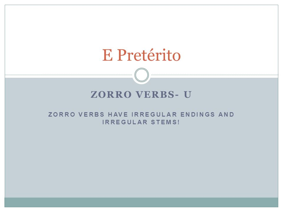 ZORRO VERBS- U ZORRO VERBS HAVE IRREGULAR ENDINGS AND IRREGULAR STEMS! E Pretérito