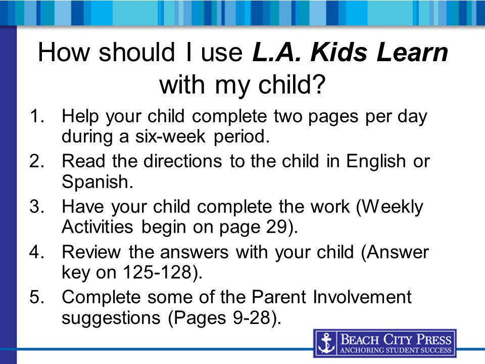 How should I use L.A. Kids Learn with my child? 1.Help your child complete two pages per day during a six-week period. 2.Read the directions to the ch