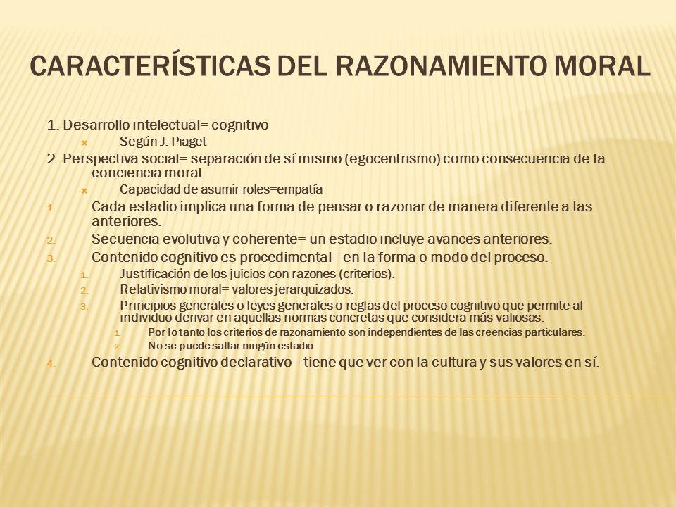 CARACTERÍSTICAS DEL RAZONAMIENTO MORAL 1. Desarrollo intelectual= cognitivo Según J. Piaget 2. Perspectiva social= separación de sí mismo (egocentrism