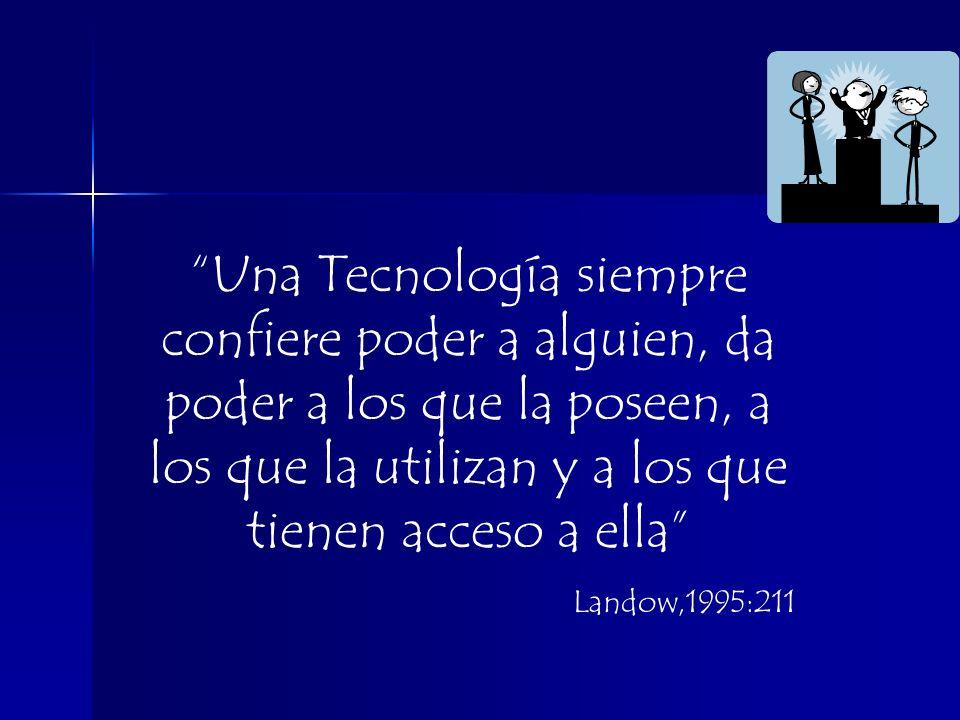Una Tecnología siempre confiere poder a alguien, da poder a los que la poseen, a los que la utilizan y a los que tienen acceso a ella Landow,1995:211