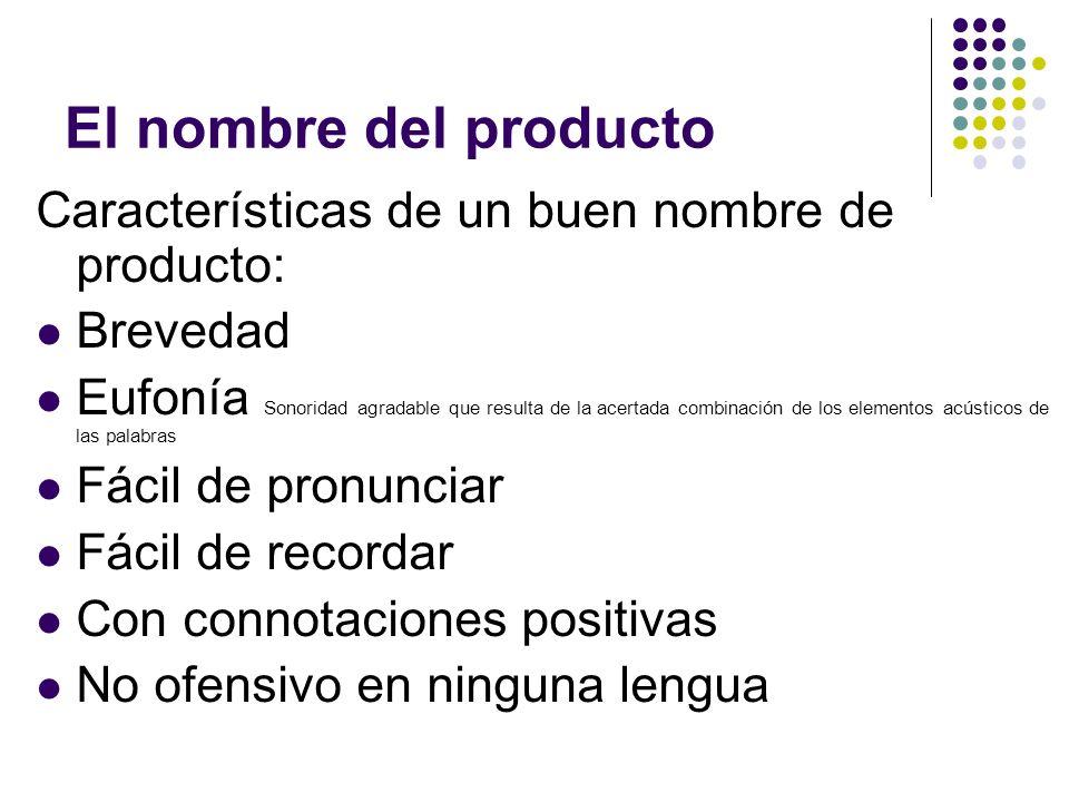 El nombre del producto Características de un buen nombre de producto: Brevedad Eufonía Sonoridad agradable que resulta de la acertada combinación de l