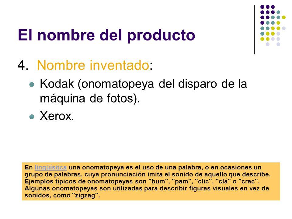 El nombre del producto 4. Nombre inventado: Kodak (onomatopeya del disparo de la máquina de fotos). Xerox. En lingüística una onomatopeya es el uso de