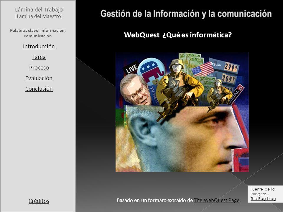 Lámina del Trabajo Palabras clave: Información, comunicación Introducción Tarea Proceso Evaluación Conclusión Créditos [Lámina del Maestro] WebQuest ¿