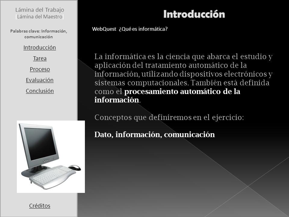 Lámina del Trabajo Introducción Tarea Proceso Evaluación Conclusión Créditos [Lámina del Maestro] WebQuest ¿Qué es informática? La informática es la c