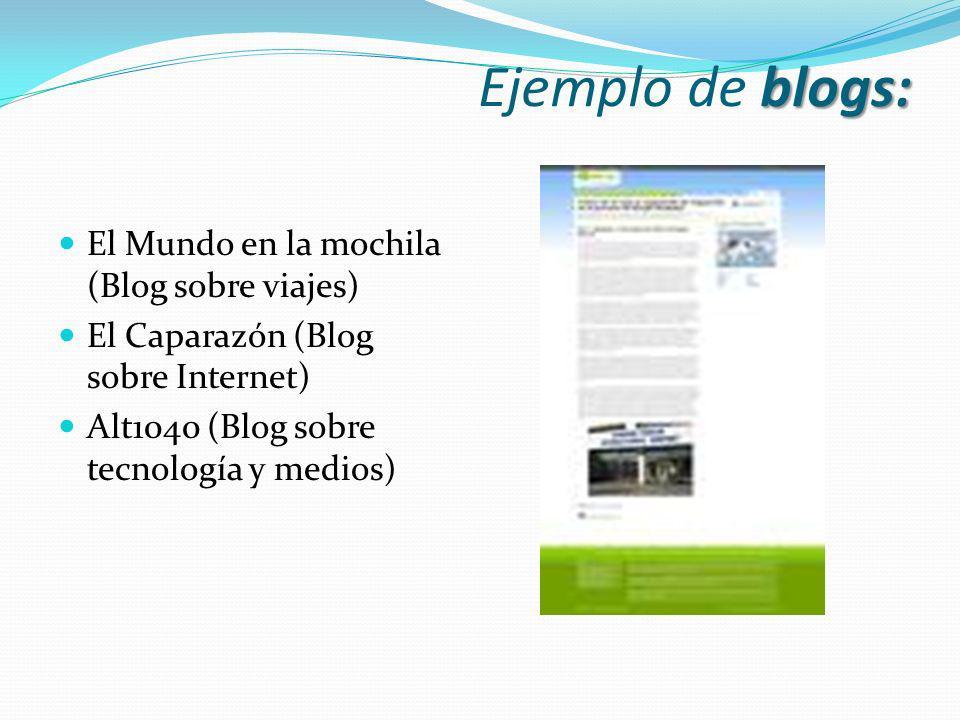 blogs: Ejemplo de blogs: El Mundo en la mochila (Blog sobre viajes) El Caparazón (Blog sobre Internet) Alt1040 (Blog sobre tecnología y medios)