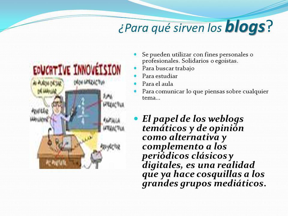 blogs ¿Para qué sirven los blogs? Se pueden utilizar con fines personales o profesionales. Solidarios o egoístas. Para buscar trabajo Para estudiar Pa