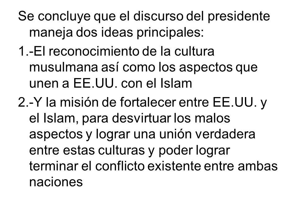 Se concluye que el discurso del presidente maneja dos ideas principales: 1.-El reconocimiento de la cultura musulmana así como los aspectos que unen a EE.UU.
