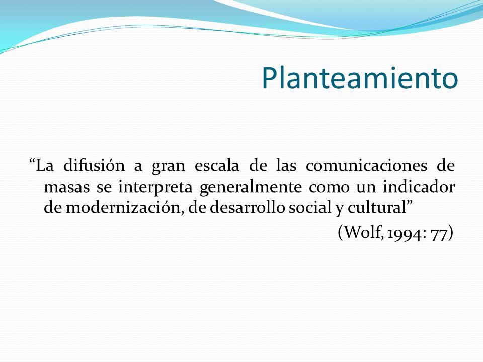Planteamiento La difusión a gran escala de las comunicaciones de masas se interpreta generalmente como un indicador de modernización, de desarrollo so