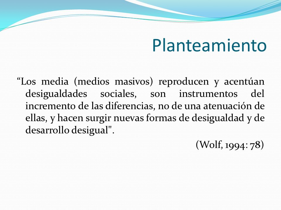 Planteamiento Los media (medios masivos) reproducen y acentúan desigualdades sociales, son instrumentos del incremento de las diferencias, no de una a