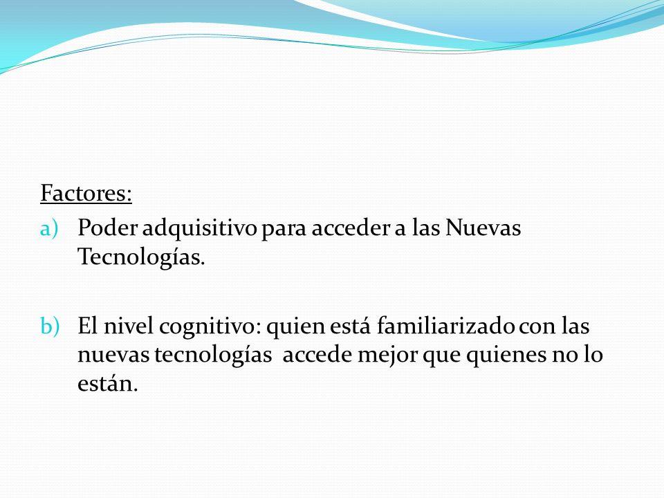 Factores: a) Poder adquisitivo para acceder a las Nuevas Tecnologías. b) El nivel cognitivo: quien está familiarizado con las nuevas tecnologías acced