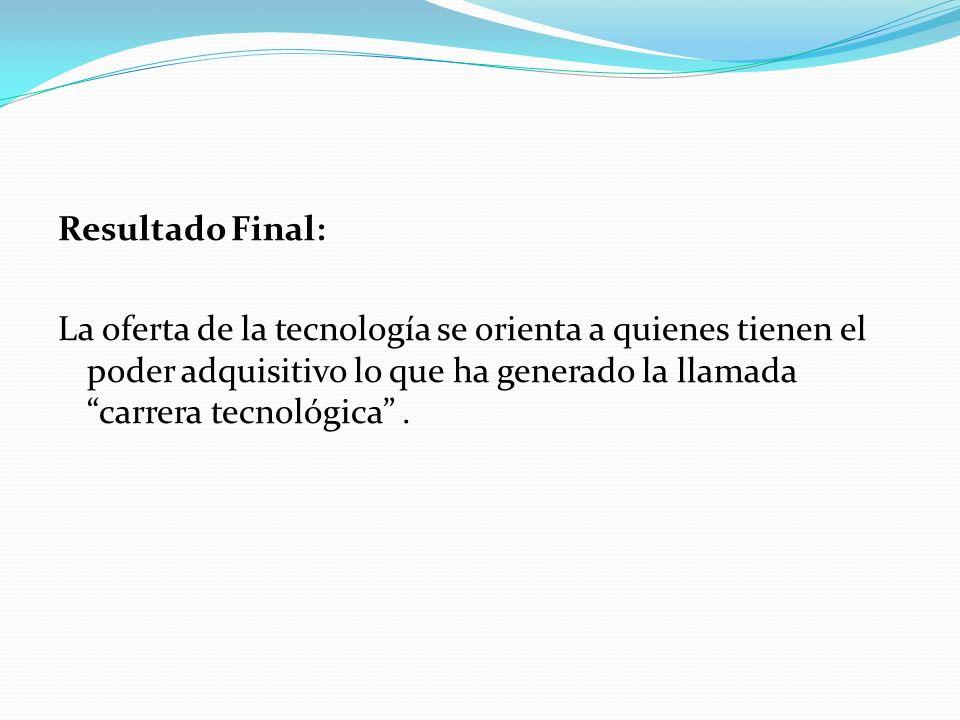 Resultado Final: La oferta de la tecnología se orienta a quienes tienen el poder adquisitivo lo que ha generado la llamada carrera tecnológica.