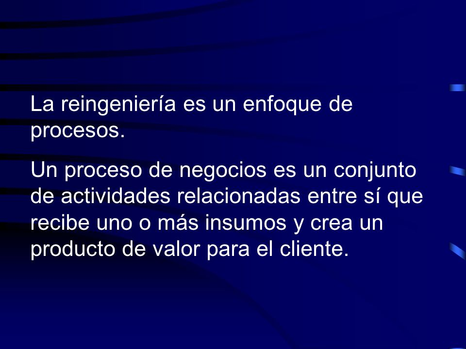 La reingeniería es un enfoque de procesos. Un proceso de negocios es un conjunto de actividades relacionadas entre sí que recibe uno o más insumos y c