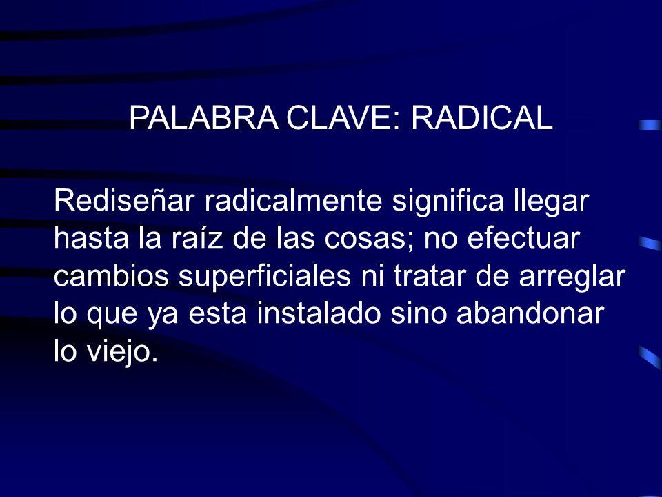 PALABRA CLAVE: RADICAL Rediseñar radicalmente significa llegar hasta la raíz de las cosas; no efectuar cambios superficiales ni tratar de arreglar lo