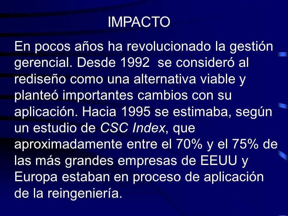 IMPACTO En pocos años ha revolucionado la gestión gerencial. Desde 1992 se consideró al rediseño como una alternativa viable y planteó importantes cam