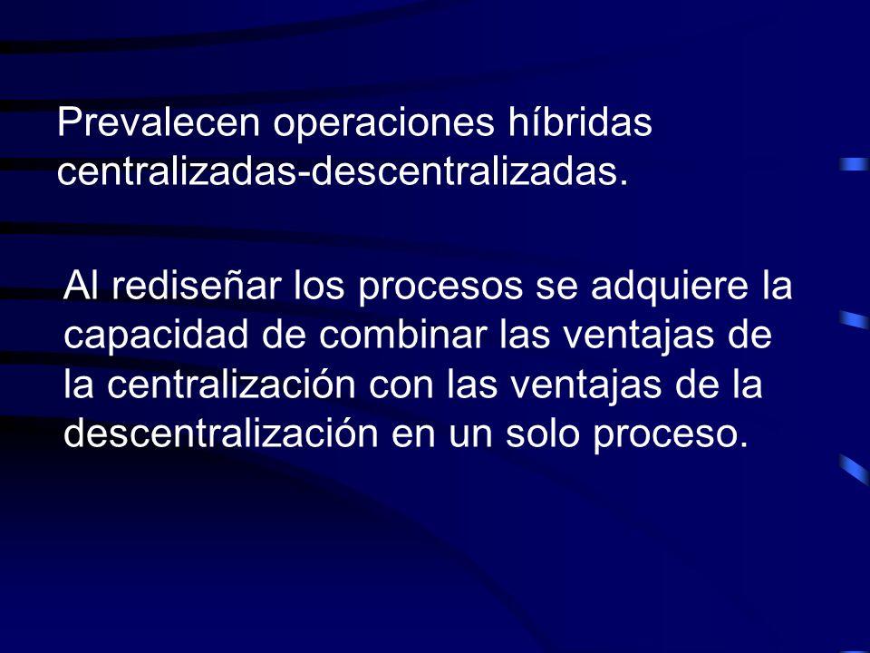 Prevalecen operaciones híbridas centralizadas-descentralizadas. Al rediseñar los procesos se adquiere la capacidad de combinar las ventajas de la cent