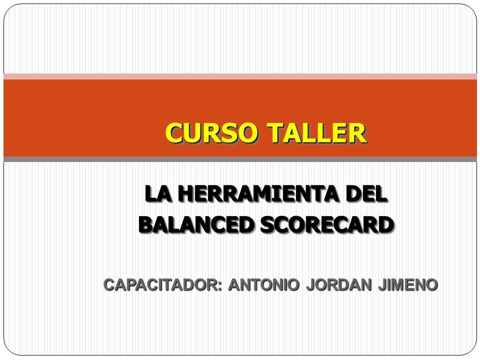 CAPACITADOR: ANTONIO JORDAN JIMENO CURSO TALLER LA HERRAMIENTA DEL BALANCED SCORECARD