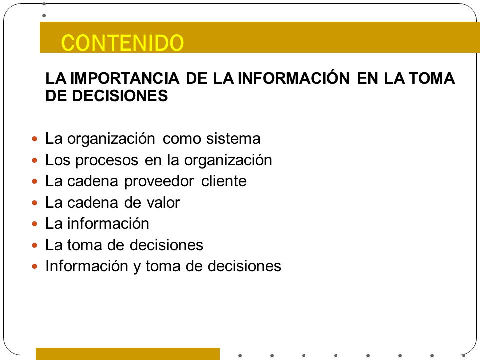 CONTENIDO LA IMPORTANCIA DE LA INFORMACIÓN EN LA TOMA DE DECISIONES La organización como sistema Los procesos en la organización La cadena proveedor c