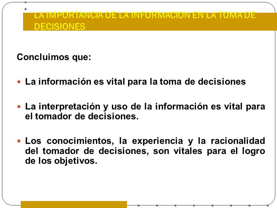 LA IMPORTANCIA DE LA INFORMACION EN LA TOMA DE DECISIONES Concluimos que: La información es vital para la toma de decisiones La interpretación y uso d