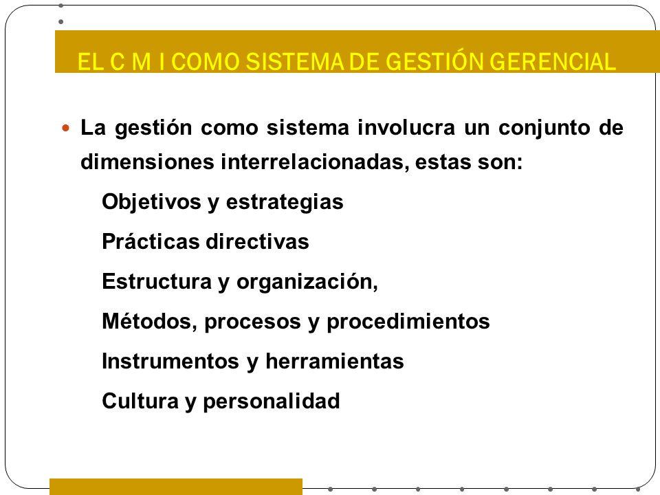 EL C M I COMO SISTEMA DE GESTIÓN GERENCIAL La gestión como sistema involucra un conjunto de dimensiones interrelacionadas, estas son: Objetivos y estr