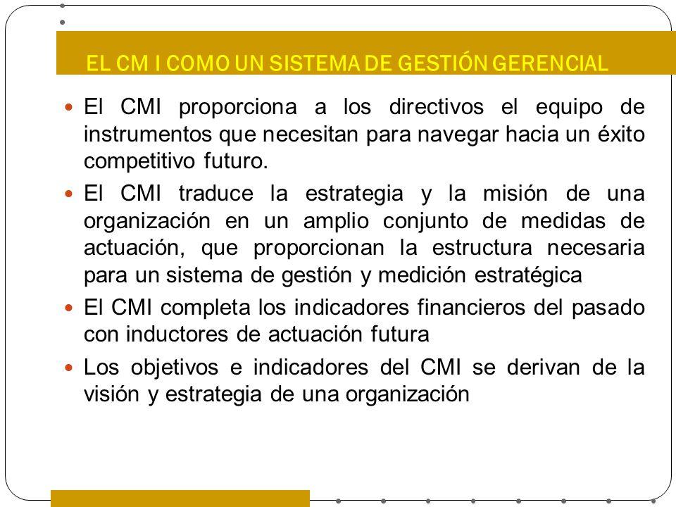 EL CM I COMO UN SISTEMA DE GESTIÓN GERENCIAL El CMI proporciona a los directivos el equipo de instrumentos que necesitan para navegar hacia un éxito c