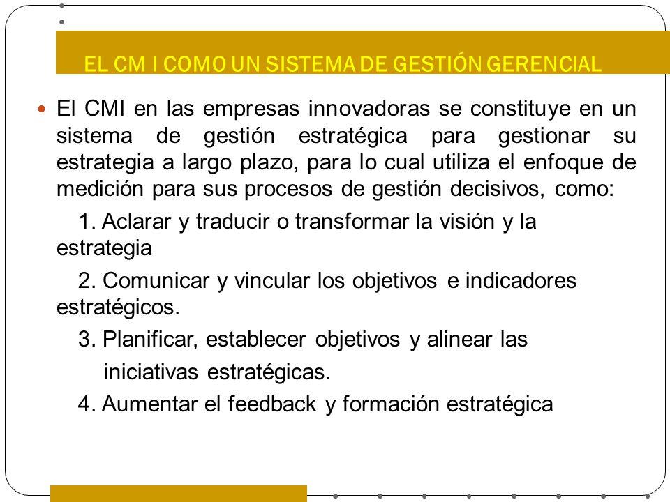 EL CM I COMO UN SISTEMA DE GESTIÓN GERENCIAL El CMI en las empresas innovadoras se constituye en un sistema de gestión estratégica para gestionar su e