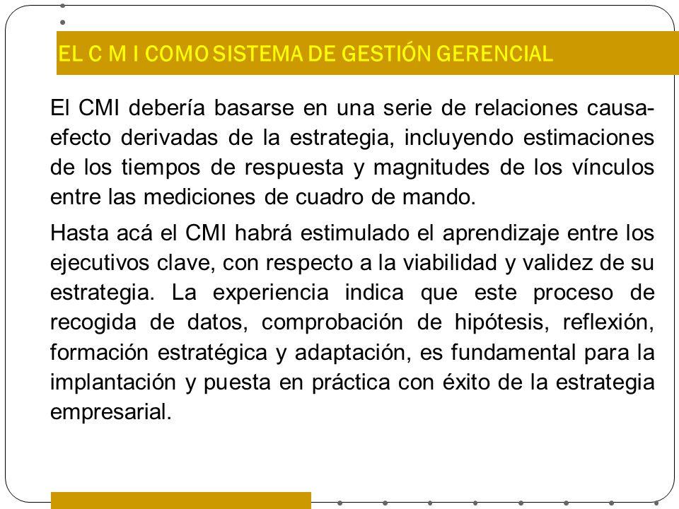 EL C M I COMO SISTEMA DE GESTIÓN GERENCIAL El CMI debería basarse en una serie de relaciones causa- efecto derivadas de la estrategia, incluyendo esti