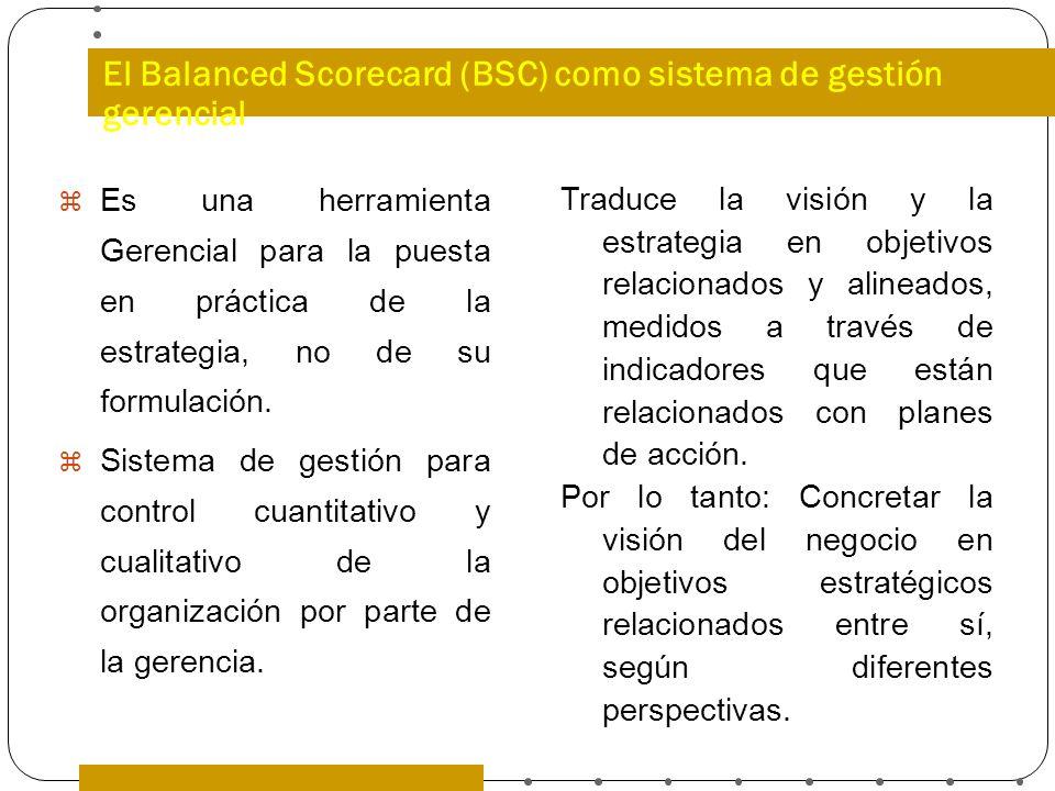 El Balanced Scorecard (BSC) como sistema de gestión gerencial Es una herramienta Gerencial para la puesta en práctica de la estrategia, no de su formu