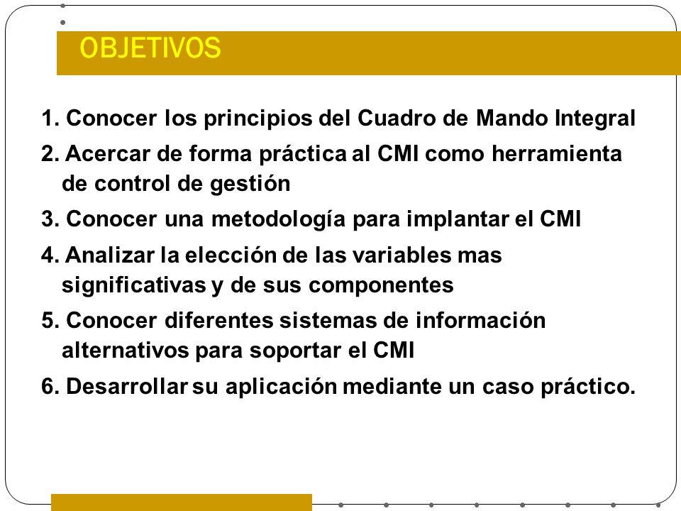 OBJETIVOS 1. Conocer los principios del Cuadro de Mando Integral 2. Acercar de forma práctica al CMI como herramienta de control de gestión 3. Conocer