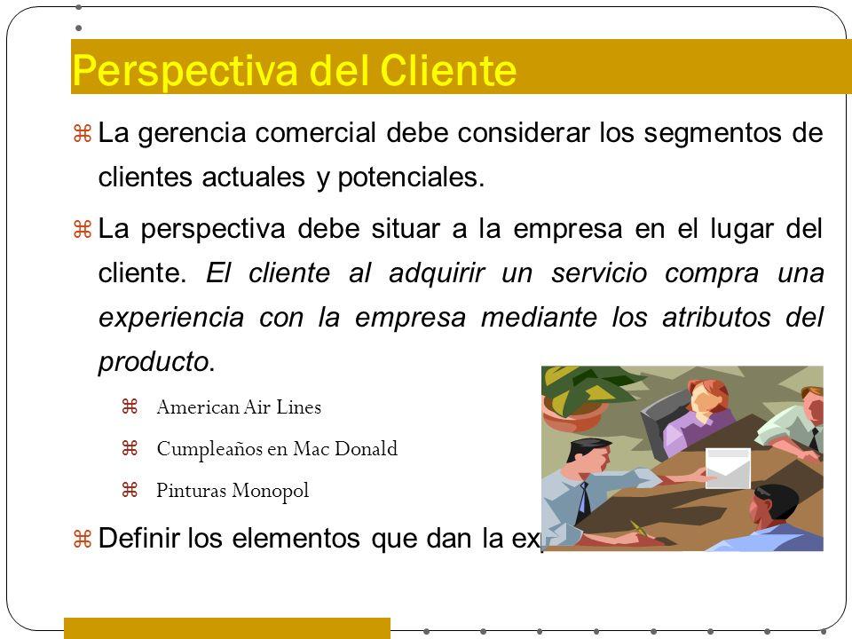 Perspectiva del Cliente La gerencia comercial debe considerar los segmentos de clientes actuales y potenciales. La perspectiva debe situar a la empres