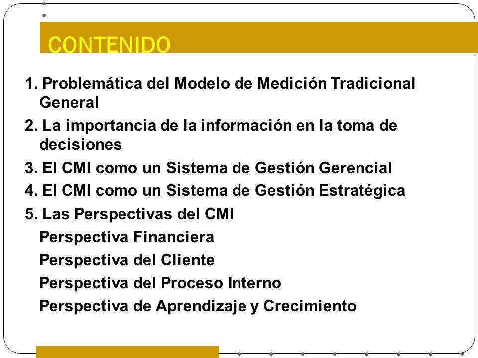 CONTENIDO 1. Problemática del Modelo de Medición Tradicional General 2. La importancia de la información en la toma de decisiones 3. El CMI como un Si