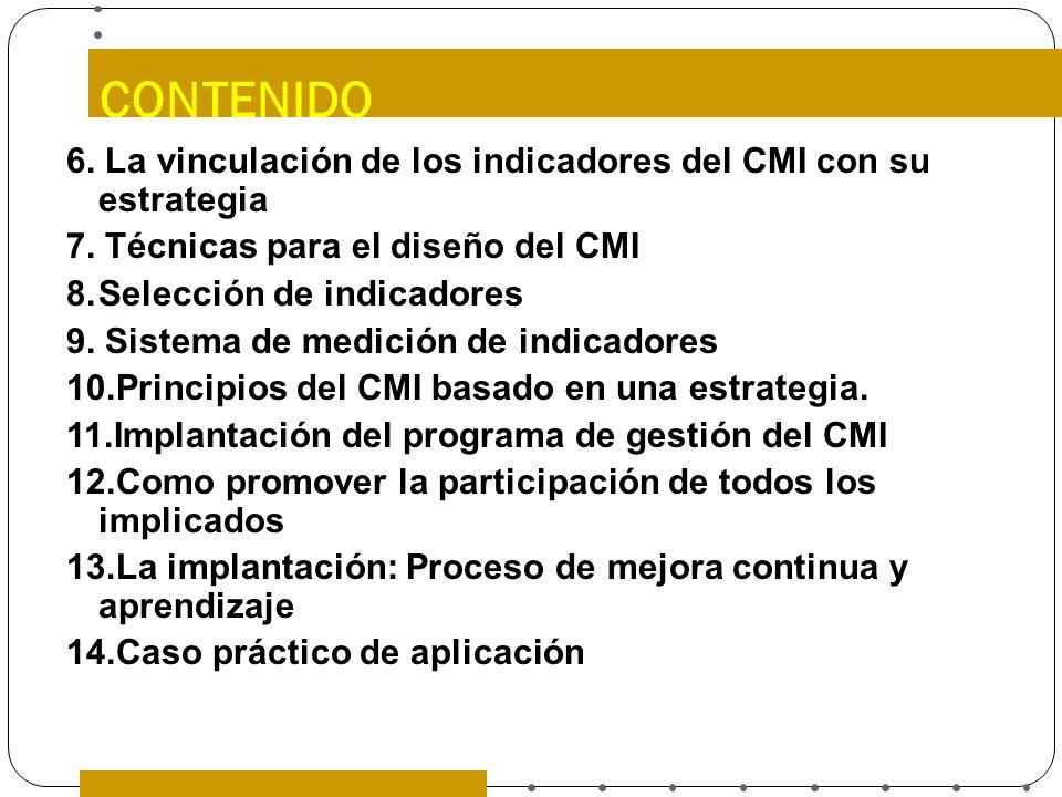 CONTENIDO 6. La vinculación de los indicadores del CMI con su estrategia 7. Técnicas para el diseño del CMI 8.Selección de indicadores 9. Sistema de m