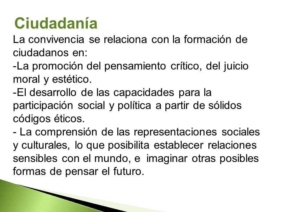 La convivencia se relaciona con la formación de ciudadanos en: -La promoción del pensamiento crítico, del juicio moral y estético. -El desarrollo de l