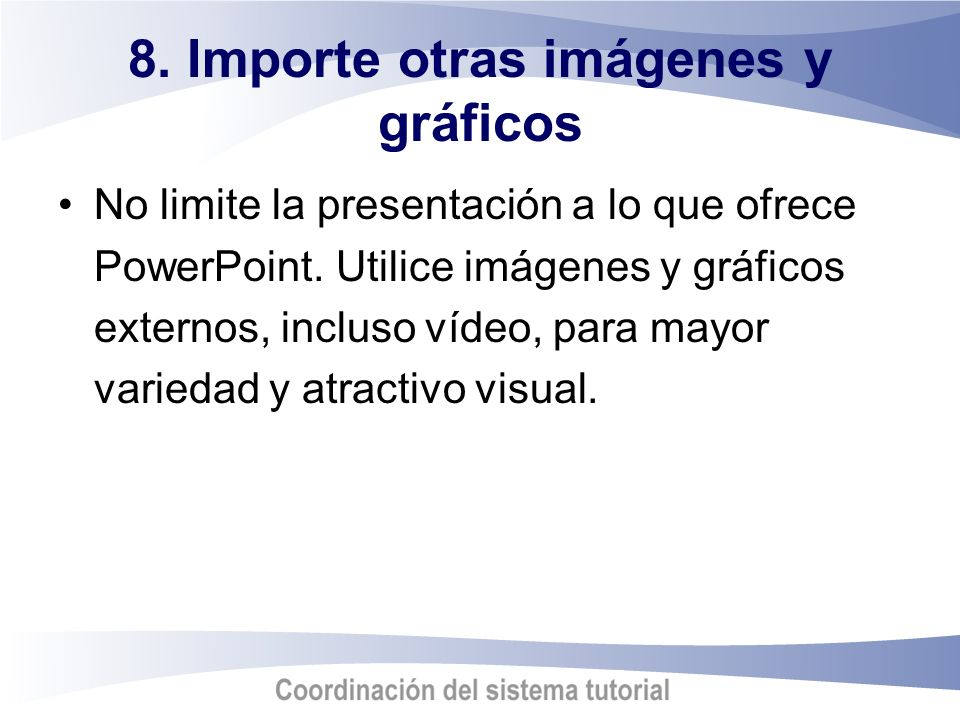 8. Importe otras imágenes y gráficos No limite la presentación a lo que ofrece PowerPoint. Utilice imágenes y gráficos externos, incluso vídeo, para m