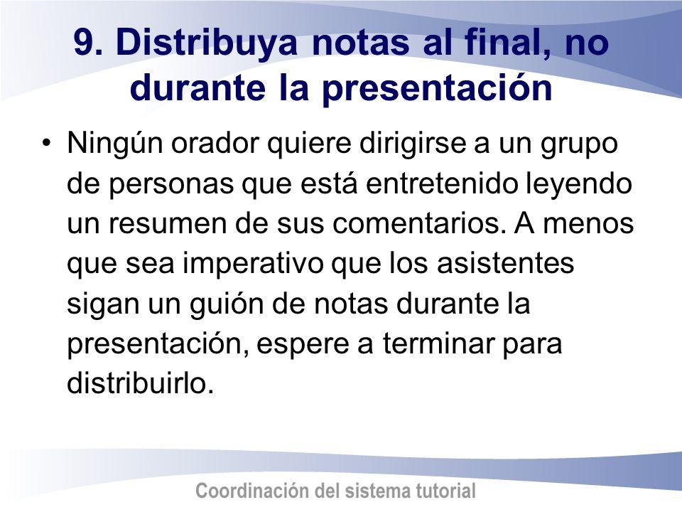 9. Distribuya notas al final, no durante la presentación Ningún orador quiere dirigirse a un grupo de personas que está entretenido leyendo un resumen
