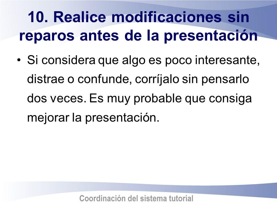 10. Realice modificaciones sin reparos antes de la presentación Si considera que algo es poco interesante, distrae o confunde, corríjalo sin pensarlo