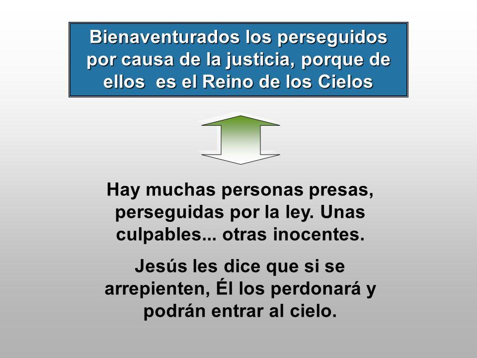 Bienaventurados los perseguidos por causa de la justicia, porque de ellos es el Reino de los Cielos Hay muchas personas presas, perseguidas por la ley