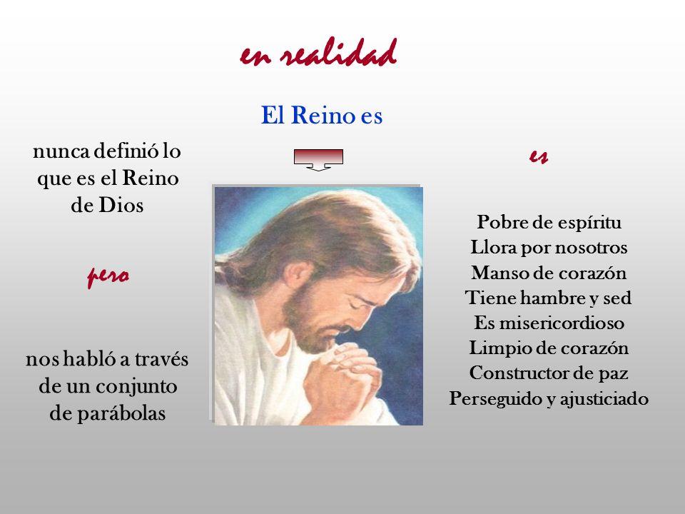nunca definió lo que es el Reino de Dios nos habló a través de un conjunto de parábolas pero en realidad El Reino es Pobre de espíritu Llora por nosot