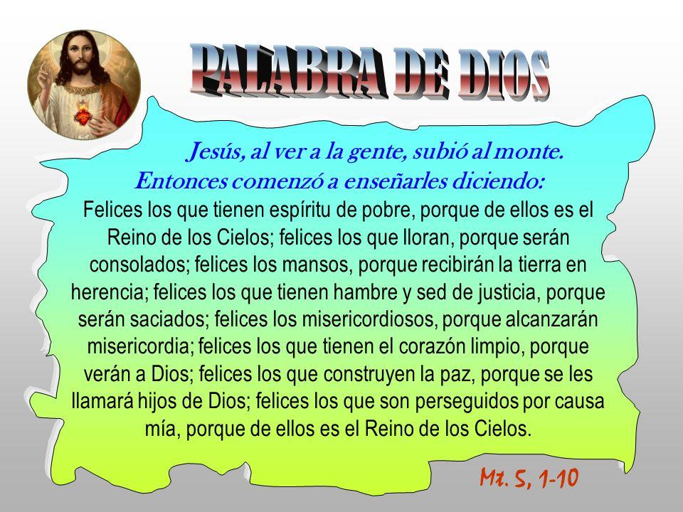 Mt. 5, 1-10 Jesús, al ver a la gente, subió al monte. Entonces comenzó a enseñarles diciendo: Felices los que tienen espíritu de pobre, porque de ello