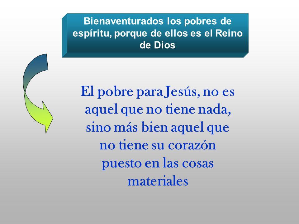 Bienaventurados los pobres de espíritu, porque de ellos es el Reino de Dios El pobre para Jesús, no es aquel que no tiene nada, sino más bien aquel qu