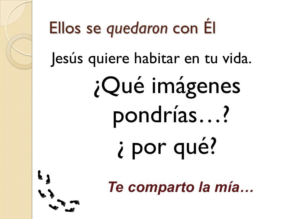 Ellos se quedaron con Él Jesús quiere habitar en tu vida. ¿Qué imágenes pondrías…? ¿ por qué? Te comparto la mía…