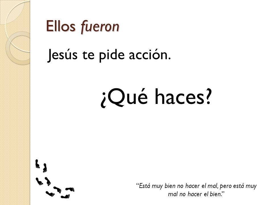 Ellos fueron Jesús te pide acción. ¿Qué haces? Está muy bien no hacer el mal, pero está muy mal no hacer el bien.