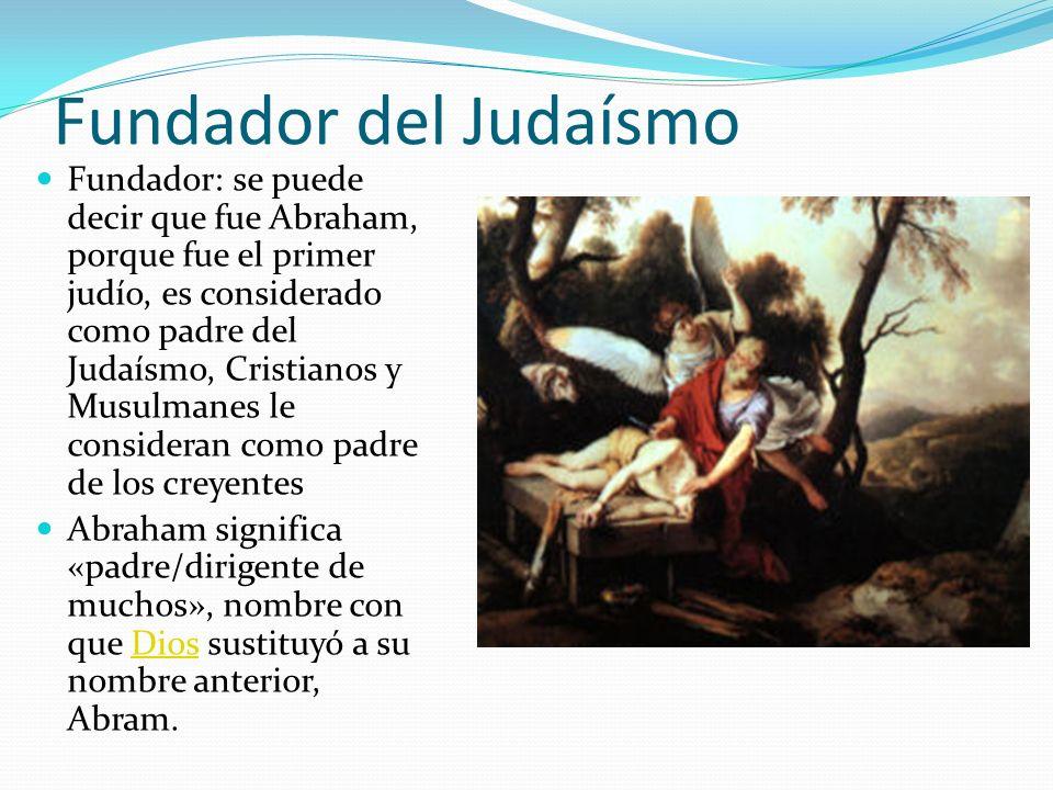 Fundador del Judaísmo Fundador: se puede decir que fue Abraham, porque fue el primer judío, es considerado como padre del Judaísmo, Cristianos y Musul